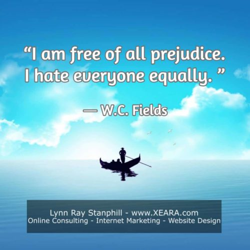 I am free of all prejudice. I hate everyone equally - W C Fields